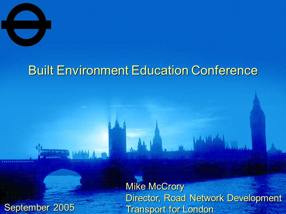 Built Environment Education Conference September 2005 Mike McCrory Director, Road Network Development Transport for London