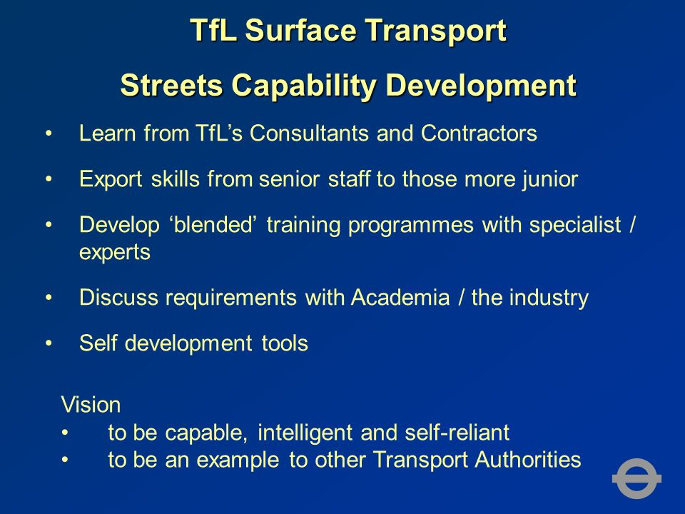 TfL Surface Transport Streets Capability Development Learn from TfLs Consultants and Contractors Export skills from senior staff to those more junior Develop blended training programmes with specialist / experts Discuss requirements with Academia / the industry Self development tools Vision to be capable, intelligent and self-reliant to be an example to other Transport Authorities