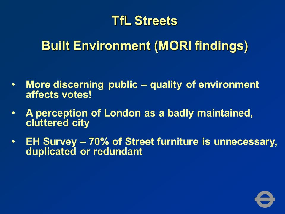 TfL Streets Built Environment (MORI findings) More discerning public – quality of environment affects votes! A perception of London as a badly maintai