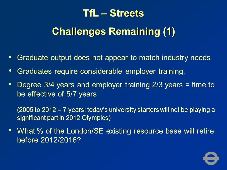 TfL – Streets Challenges Remaining (1) Graduate output does not appear to match industry needs Graduates require considerable employer training. Degre