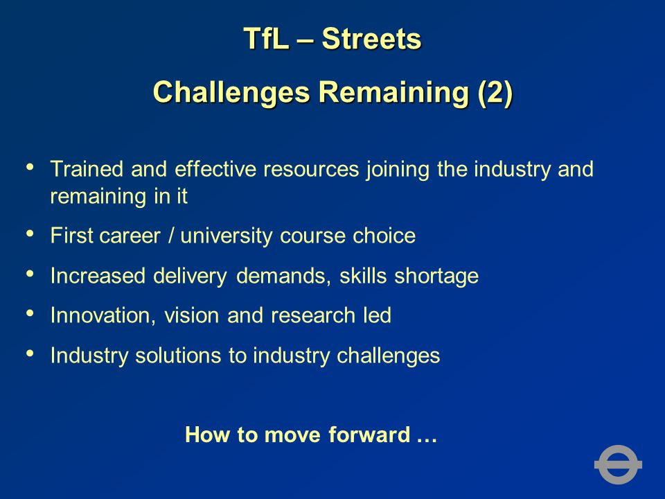 TfL – Streets Challenges Remaining (2) Trained and effective resources joining the industry and remaining in it First career / university course choice Increased delivery demands, skills shortage Innovation, vision and research led Industry solutions to industry challenges How to move forward …