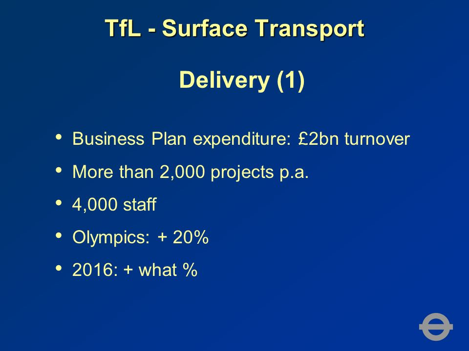 TfL - Surface Transport Delivery (1) Business Plan expenditure: £2bn turnover More than 2,000 projects p.a.