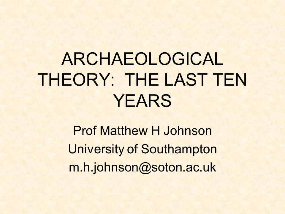 ARCHAEOLOGICAL THEORY: THE LAST TEN YEARS Prof Matthew H Johnson University of Southampton m.h.johnson@soton.ac.uk