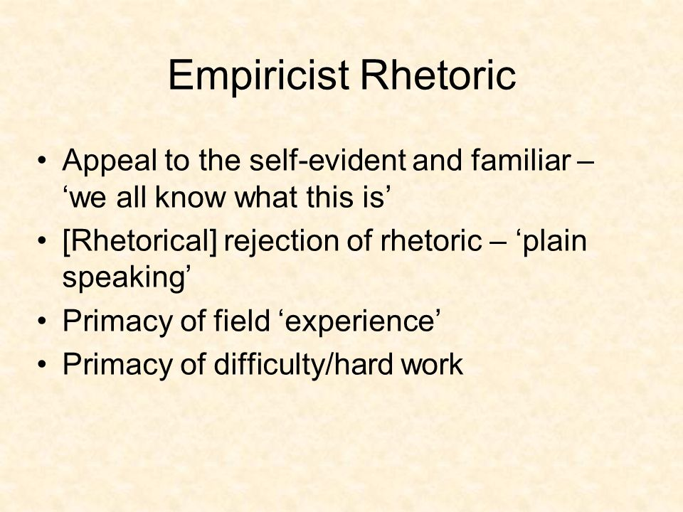 Empiricist Rhetoric Appeal to the self-evident and familiar – we all know what this is [Rhetorical] rejection of rhetoric – plain speaking Primacy of field experience Primacy of difficulty/hard work