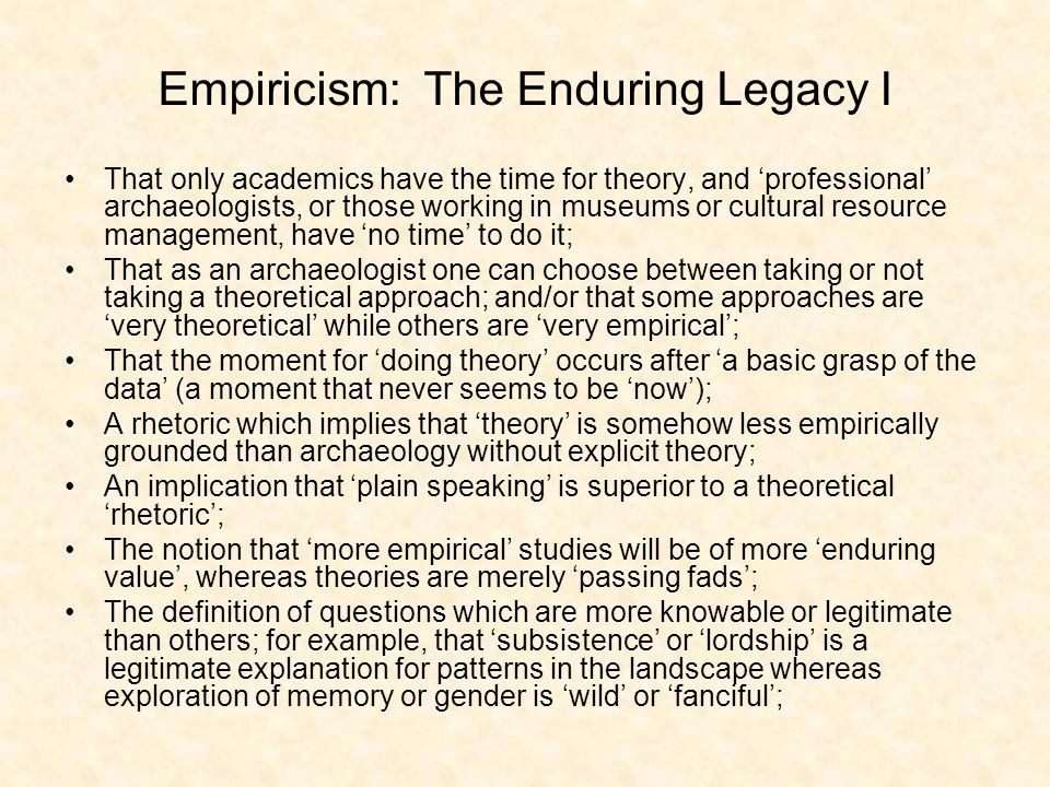 That only academics have the time for theory, and professional archaeologists, or those working in museums or cultural resource management, have no time to do it; That as an archaeologist one can choose between taking or not taking a theoretical approach; and/or that some approaches are very theoretical while others are very empirical; That the moment for doing theory occurs after a basic grasp of the data (a moment that never seems to be now); A rhetoric which implies that theory is somehow less empirically grounded than archaeology without explicit theory; An implication that plain speaking is superior to a theoretical rhetoric; The notion that more empirical studies will be of more enduring value, whereas theories are merely passing fads; The definition of questions which are more knowable or legitimate than others; for example, that subsistence or lordship is a legitimate explanation for patterns in the landscape whereas exploration of memory or gender is wild or fanciful; Empiricism: The Enduring Legacy I