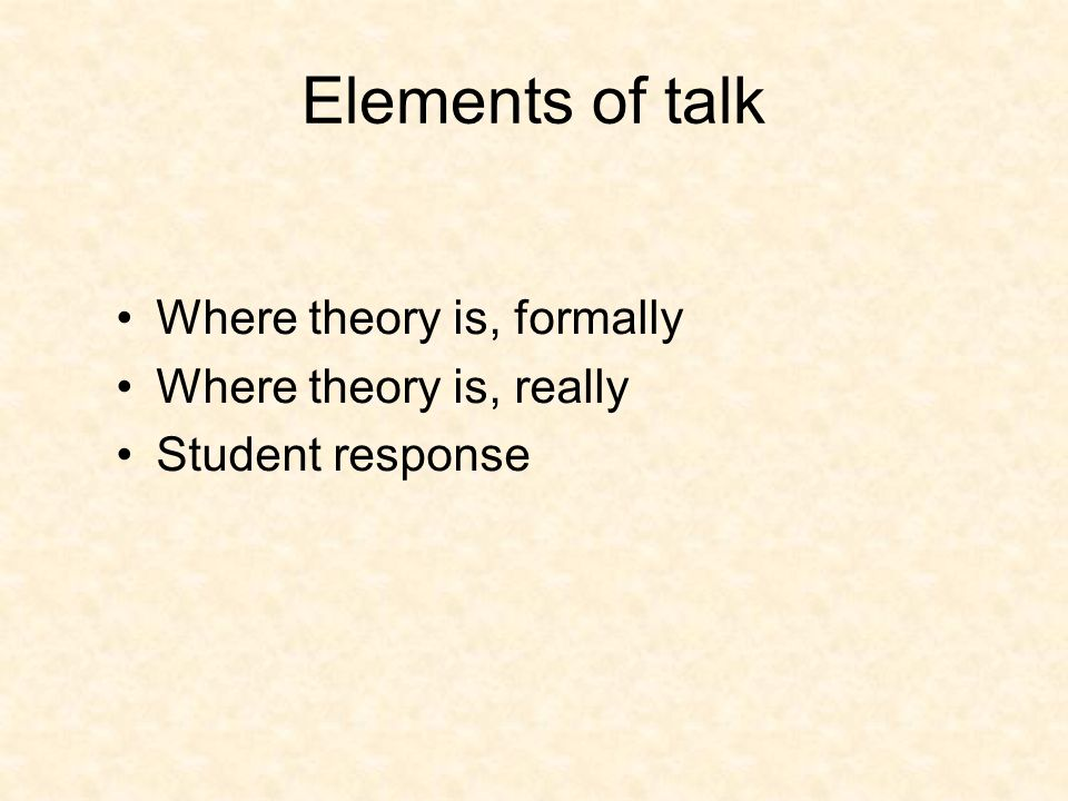 Elements of talk Where theory is, formally Where theory is, really Student response