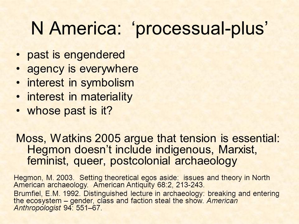 N America: processual-plus past is engendered agency is everywhere interest in symbolism interest in materiality whose past is it.