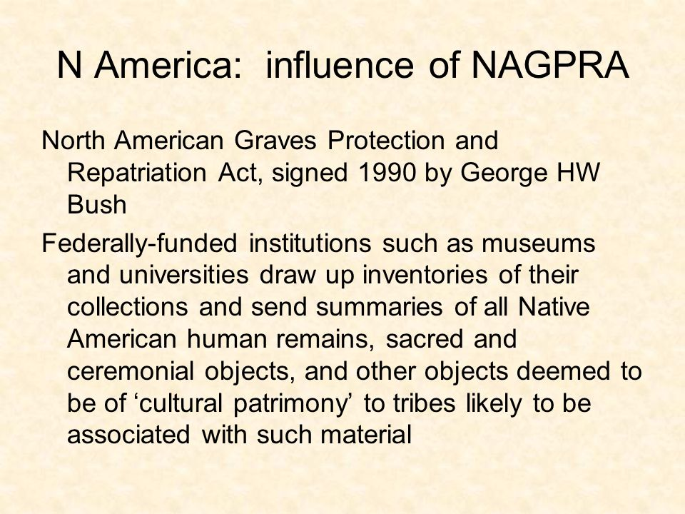 N America: influence of NAGPRA North American Graves Protection and Repatriation Act, signed 1990 by George HW Bush Federally-funded institutions such as museums and universities draw up inventories of their collections and send summaries of all Native American human remains, sacred and ceremonial objects, and other objects deemed to be of cultural patrimony to tribes likely to be associated with such material