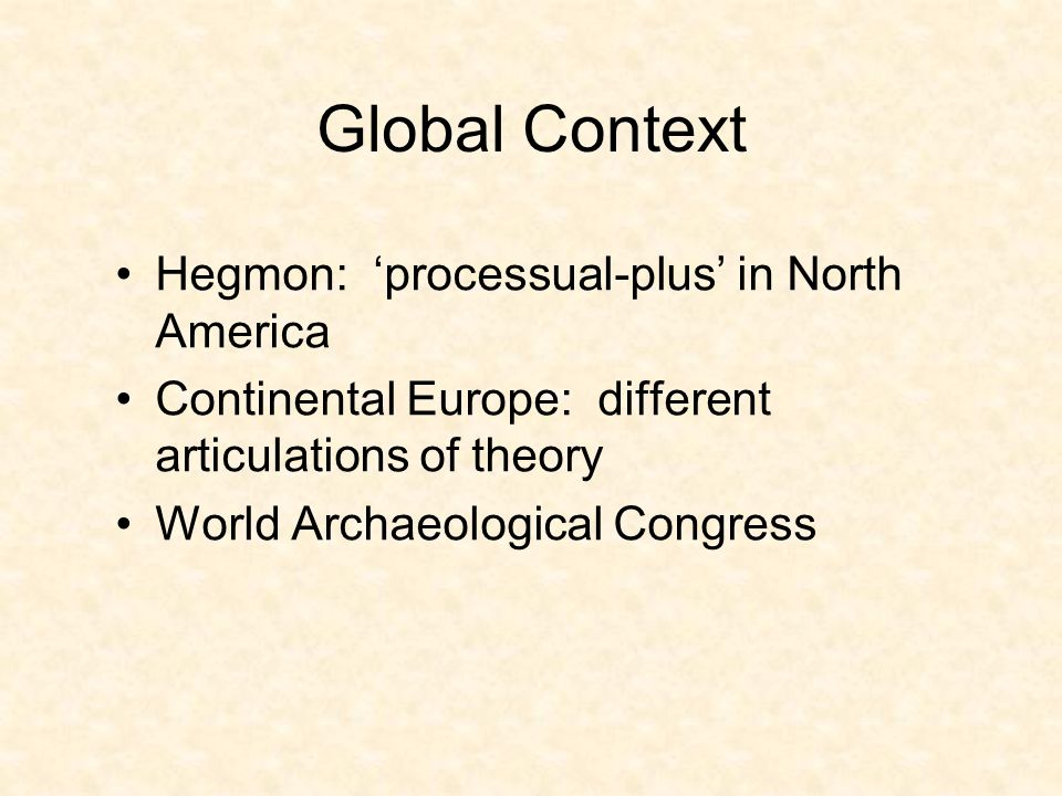 Global Context Hegmon: processual-plus in North America Continental Europe: different articulations of theory World Archaeological Congress