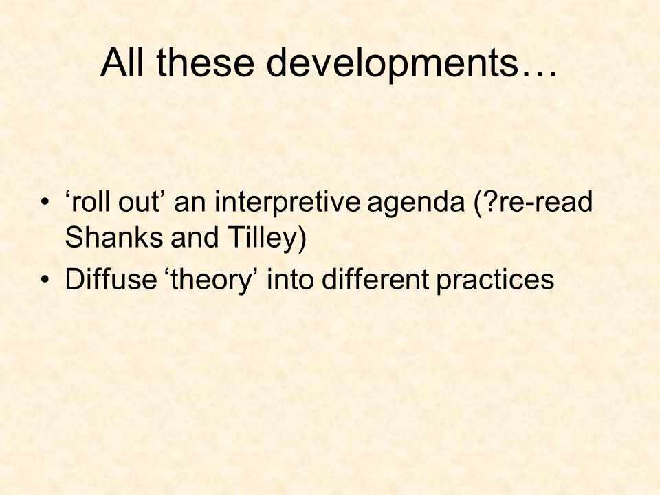 All these developments… roll out an interpretive agenda ( re-read Shanks and Tilley) Diffuse theory into different practices