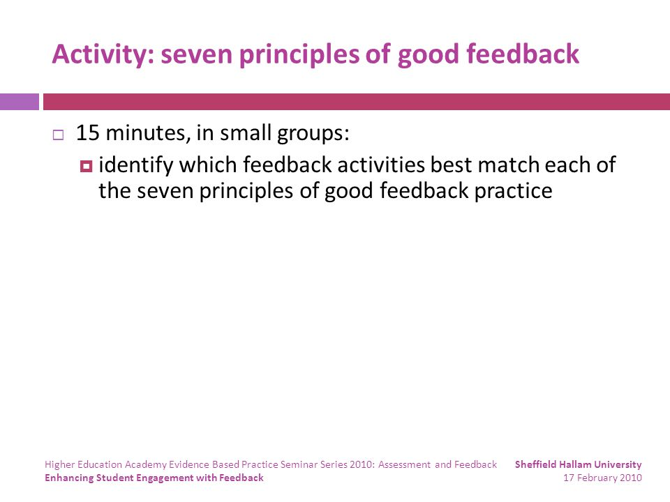 Activity: seven principles of good feedback 15 minutes, in small groups: identify which feedback activities best match each of the seven principles of good feedback practice Sheffield Hallam University 17 February 2010 Higher Education Academy Evidence Based Practice Seminar Series 2010: Assessment and Feedback Enhancing Student Engagement with Feedback