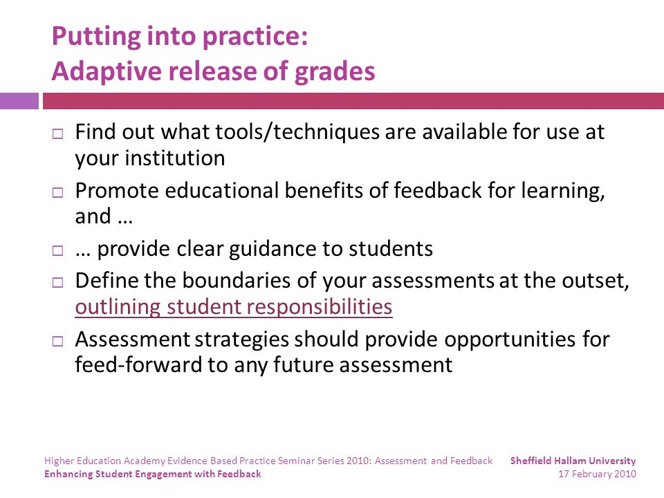 Putting into practice: Adaptive release of grades Find out what tools/techniques are available for use at your institution Promote educational benefits of feedback for learning, and … … provide clear guidance to students Define the boundaries of your assessments at the outset, outlining student responsibilities outlining student responsibilities Assessment strategies should provide opportunities for feed-forward to any future assessment Sheffield Hallam University 17 February 2010 Higher Education Academy Evidence Based Practice Seminar Series 2010: Assessment and Feedback Enhancing Student Engagement with Feedback