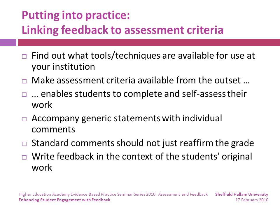 Putting into practice: Linking feedback to assessment criteria Find out what tools/techniques are available for use at your institution Make assessment criteria available from the outset … … enables students to complete and self-assess their work Accompany generic statements with individual comments Standard comments should not just reaffirm the grade Write feedback in the context of the students original work Sheffield Hallam University 17 February 2010 Higher Education Academy Evidence Based Practice Seminar Series 2010: Assessment and Feedback Enhancing Student Engagement with Feedback