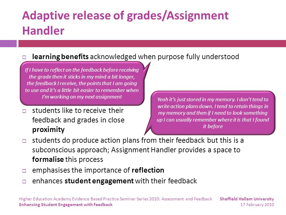 Adaptive release of grades/Assignment Handler learning benefits acknowledged when purpose fully understood students like to receive their feedback and grades in close proximity students do produce action plans from their feedback but this is a subconscious approach; Assignment Handler provides a space to formalise this process emphasises the importance of reflection enhances student engagement with their feedback If I have to reflect on the feedback before receiving the grade then it sticks in my mind a bit longer, the feedback I receive, the points that I am going to use and its a little bit easier to remember when Im working on my next assignment Yeah its just stored in my memory.