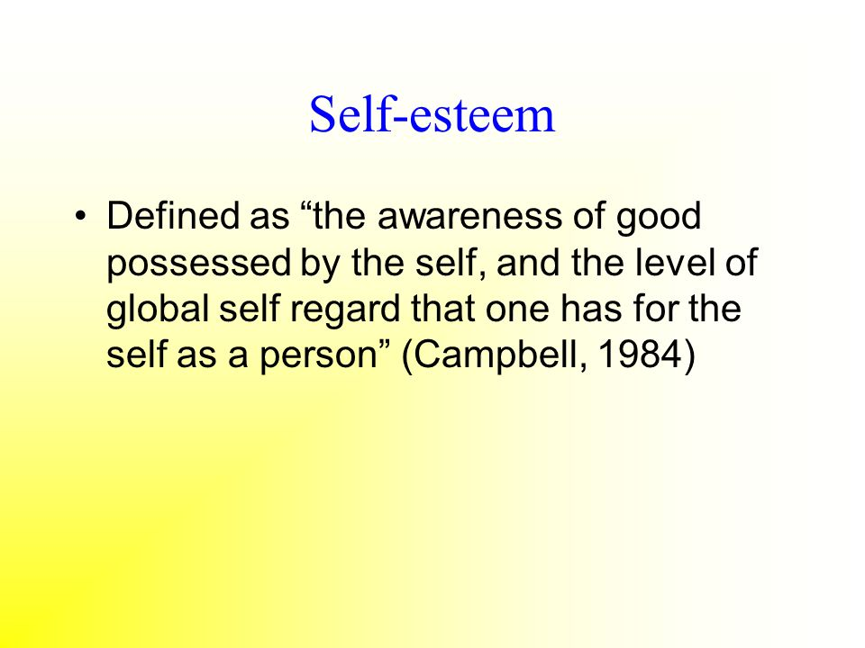 Self-esteem Defined as the awareness of good possessed by the self, and the level of global self regard that one has for the self as a person (Campbel