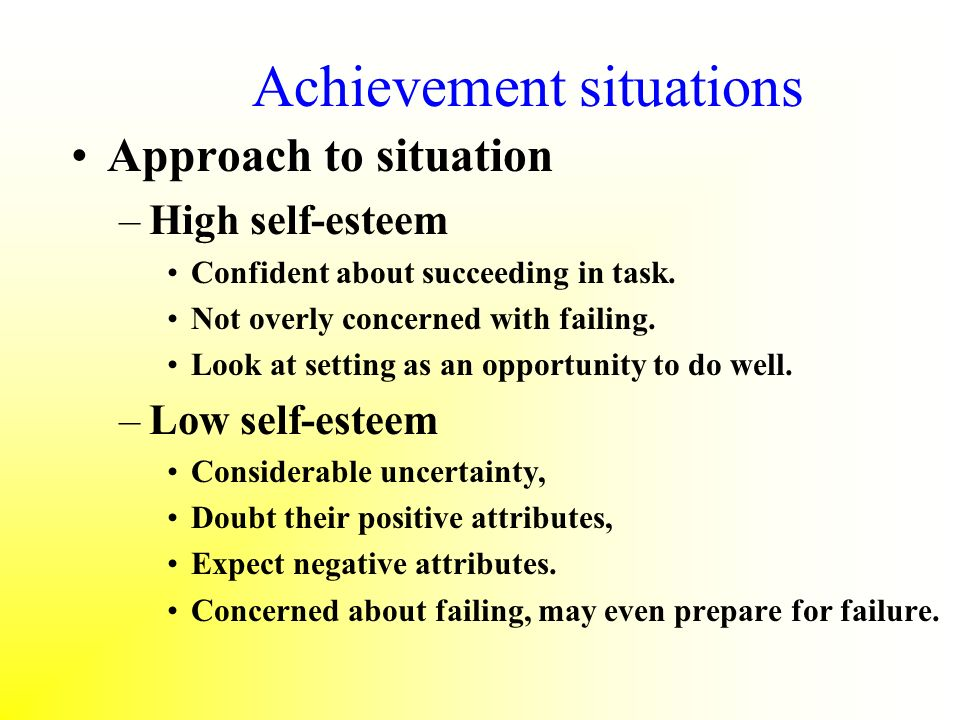 Achievement situations Approach to situation –High self-esteem Confident about succeeding in task. Not overly concerned with failing. Look at setting