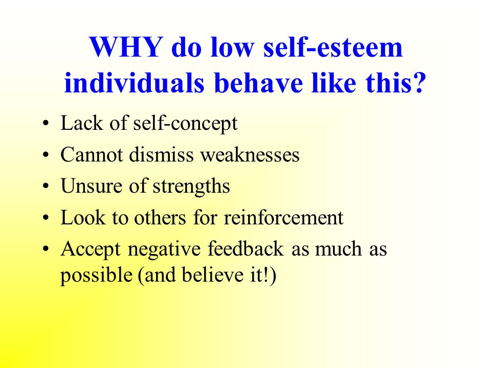 WHY do low self-esteem individuals behave like this? Lack of self-concept Cannot dismiss weaknesses Unsure of strengths Look to others for reinforceme