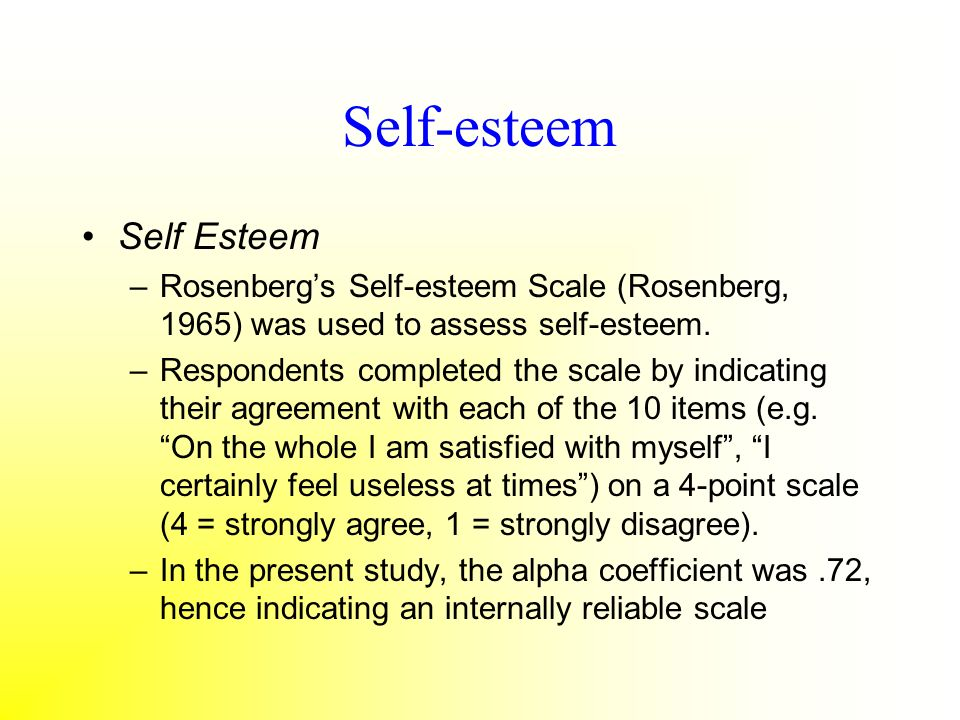 Self-esteem Self Esteem –Rosenbergs Self-esteem Scale (Rosenberg, 1965) was used to assess self-esteem. –Respondents completed the scale by indicating