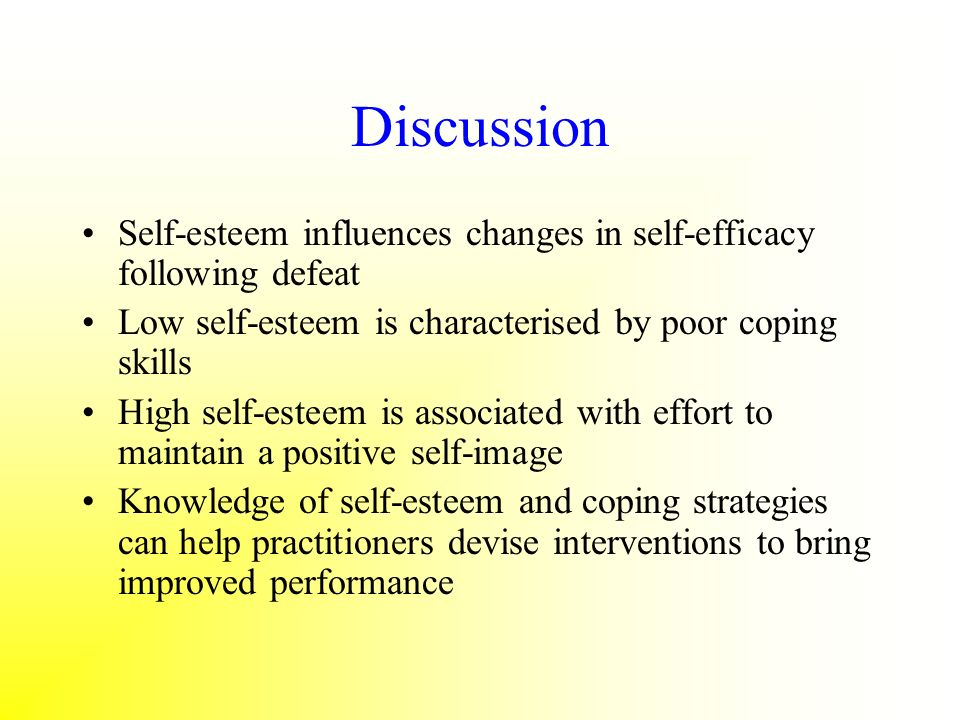Discussion Self-esteem influences changes in self-efficacy following defeat Low self-esteem is characterised by poor coping skills High self-esteem is