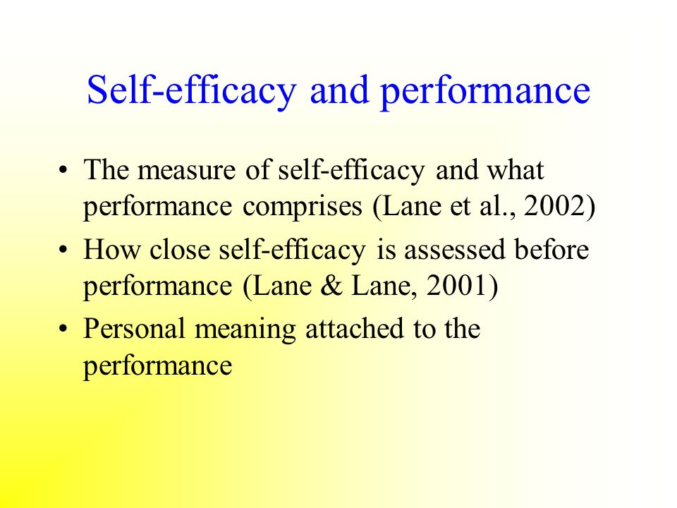 Self-efficacy and performance The measure of self-efficacy and what performance comprises (Lane et al., 2002) How close self-efficacy is assessed befo