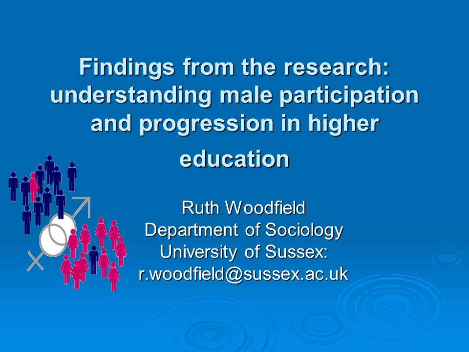Findings from the research: understanding male participation and progression in higher education Ruth Woodfield Department of Sociology University of