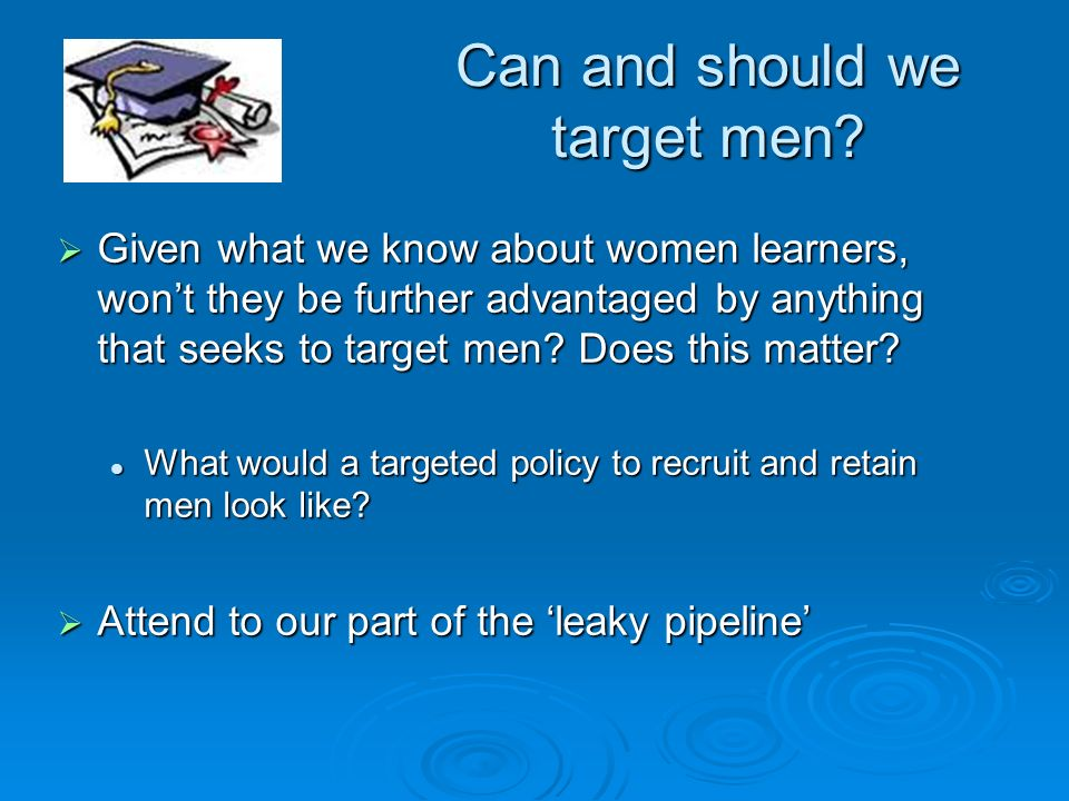 Can and should we target men? Given what we know about women learners, wont they be further advantaged by anything that seeks to target men? Does this