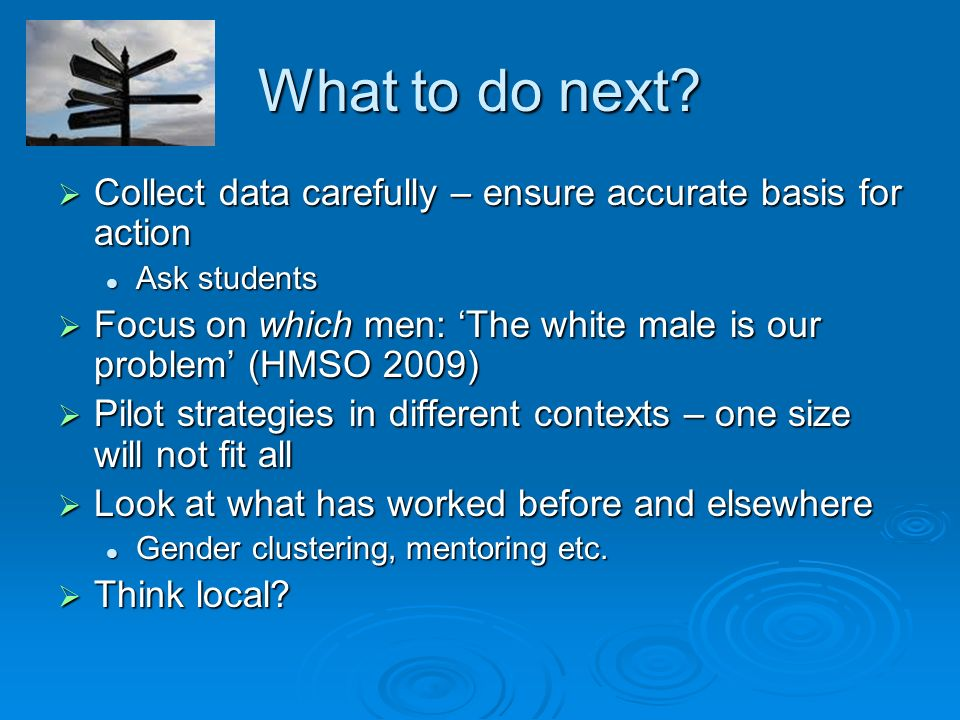 What to do next? Collect data carefully – ensure accurate basis for action Collect data carefully – ensure accurate basis for action Ask students Ask