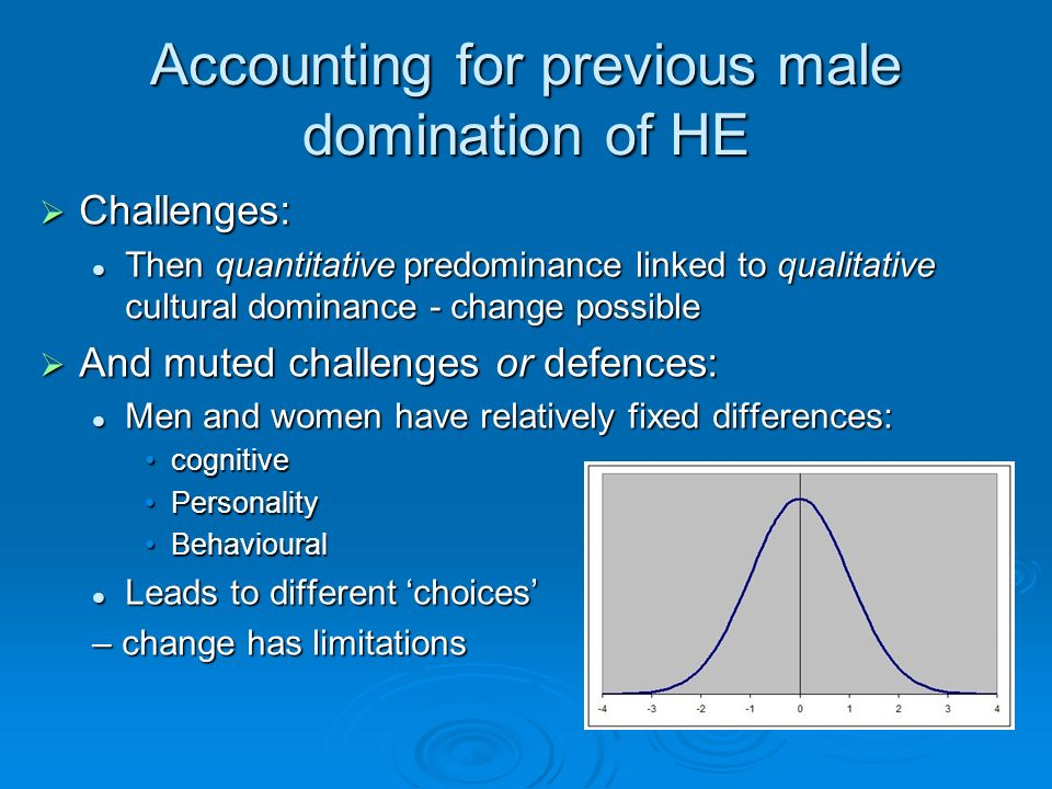 Accounting for previous male domination of HE Challenges: Challenges: Then quantitative predominance linked to qualitative cultural dominance - change possible Then quantitative predominance linked to qualitative cultural dominance - change possible And muted challenges or defences: And muted challenges or defences: Men and women have relatively fixed differences: Men and women have relatively fixed differences: cognitivecognitive PersonalityPersonality BehaviouralBehavioural Leads to different choices Leads to different choices – change has limitations