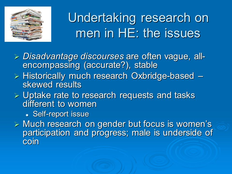 Undertaking research on men in HE: the issues Disadvantage discourses are often vague, all- encompassing (accurate ), stable Disadvantage discourses are often vague, all- encompassing (accurate ), stable Historically much research Oxbridge-based – skewed results Historically much research Oxbridge-based – skewed results Uptake rate to research requests and tasks different to women Uptake rate to research requests and tasks different to women Self-report issue Self-report issue Much research on gender but focus is womens participation and progress; male is underside of coin Much research on gender but focus is womens participation and progress; male is underside of coin