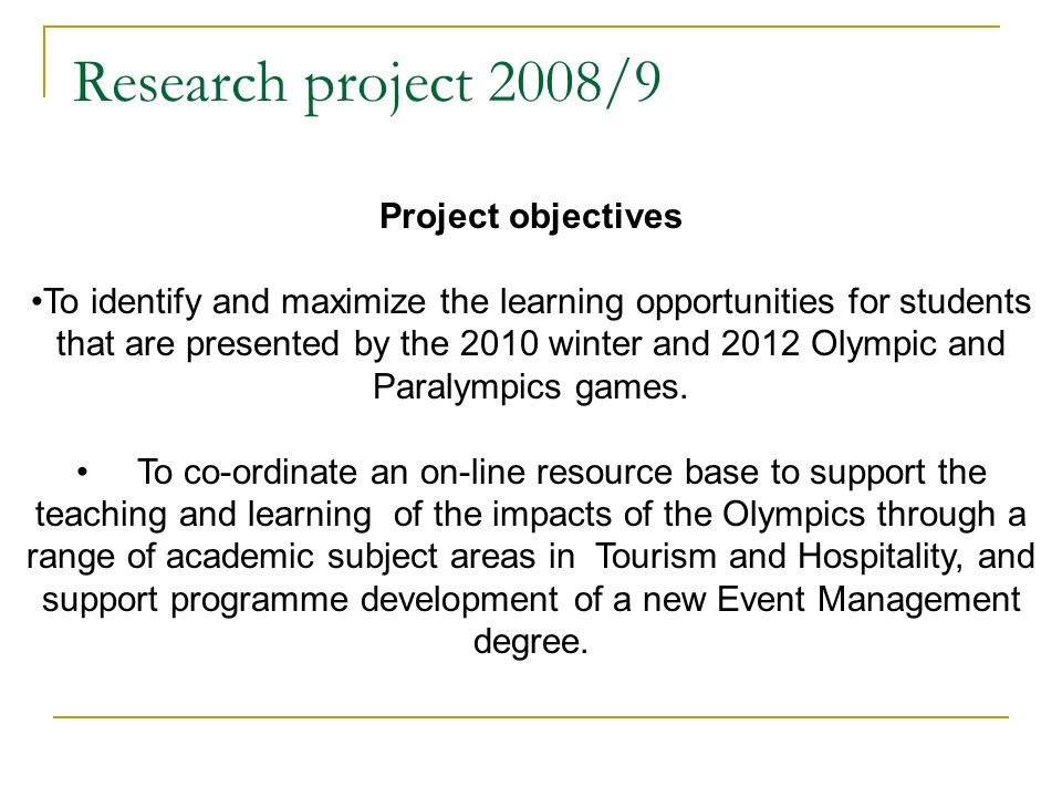 Research project 2008/9 Project objectives To identify and maximize the learning opportunities for students that are presented by the 2010 winter and 2012 Olympic and Paralympics games.