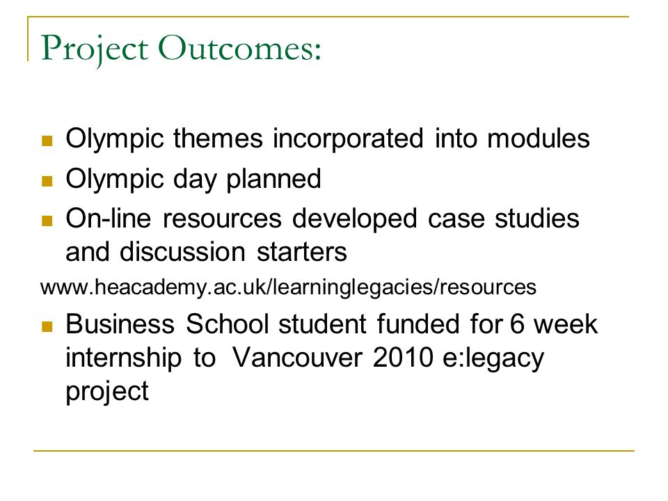 Project Outcomes: Olympic themes incorporated into modules Olympic day planned On-line resources developed case studies and discussion starters   Business School student funded for 6 week internship to Vancouver 2010 e:legacy project
