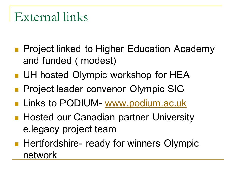 External links Project linked to Higher Education Academy and funded ( modest) UH hosted Olympic workshop for HEA Project leader convenor Olympic SIG Links to PODIUM-   Hosted our Canadian partner University e.legacy project team Hertfordshire- ready for winners Olympic network