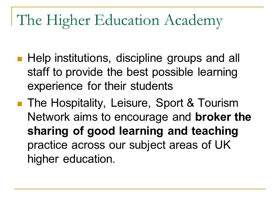 The Higher Education Academy Help institutions, discipline groups and all staff to provide the best possible learning experience for their students The Hospitality, Leisure, Sport & Tourism Network aims to encourage and broker the sharing of good learning and teaching practice across our subject areas of UK higher education.