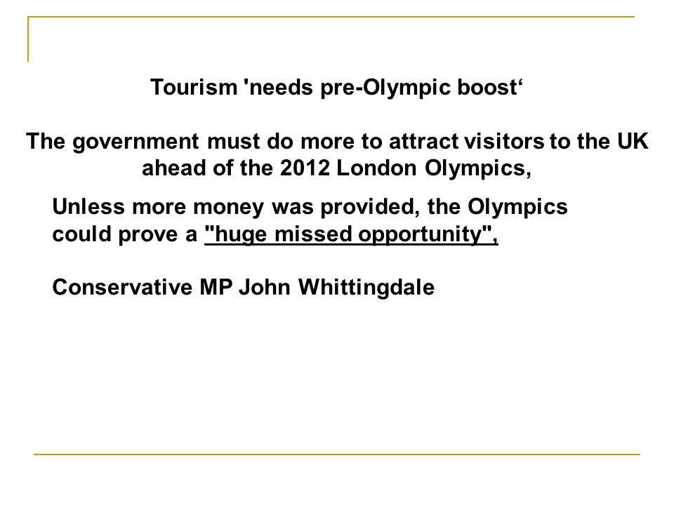 Tourism needs pre-Olympic boost The government must do more to attract visitors to the UK ahead of the 2012 London Olympics, Unless more money was provided, the Olympics could prove a huge missed opportunity , Conservative MP John Whittingdale