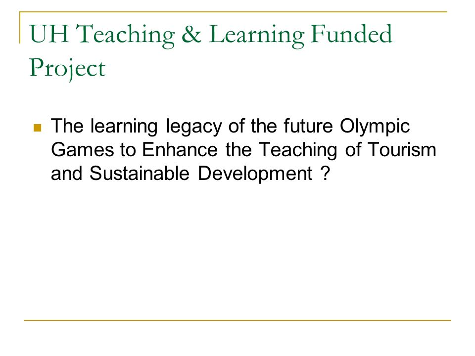 UH Teaching & Learning Funded Project The learning legacy of the future Olympic Games to Enhance the Teaching of Tourism and Sustainable Development