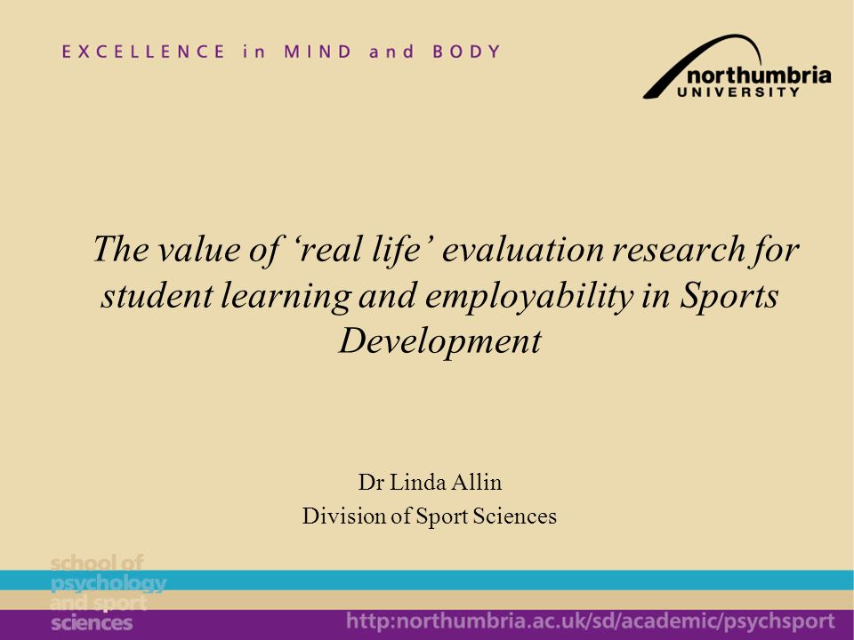 Dr Linda Allin Division of Sport Sciences The value of real life evaluation research for student learning and employability in Sports Development