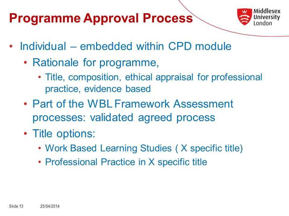 Programme Approval Process Individual – embedded within CPD module Rationale for programme, Title, composition, ethical appraisal for professional practice, evidence based Part of the WBL Framework Assessment processes: validated agreed process Title options: Work Based Learning Studies ( X specific title) Professional Practice in X specific title 25/04/2014Slide 13