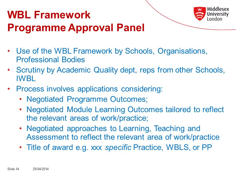 WBL Framework Programme Approval Panel Use of the WBL Framework by Schools, Organisations, Professional Bodies Scrutiny by Academic Quality dept, reps from other Schools, IWBL Process involves applications considering: Negotiated Programme Outcomes; Negotiated Module Learning Outcomes tailored to reflect the relevant areas of work/practice; Negotiated approaches to Learning, Teaching and Assessment to reflect the relevant area of work/practice Title of award e.g.