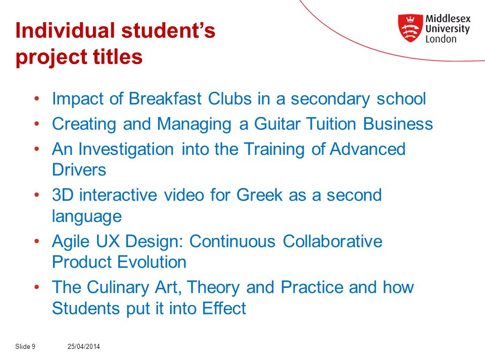 Individual students project titles Impact of Breakfast Clubs in a secondary school Creating and Managing a Guitar Tuition Business An Investigation into the Training of Advanced Drivers 3D interactive video for Greek as a second language Agile UX Design: Continuous Collaborative Product Evolution The Culinary Art, Theory and Practice and how Students put it into Effect 25/04/2014Slide 9