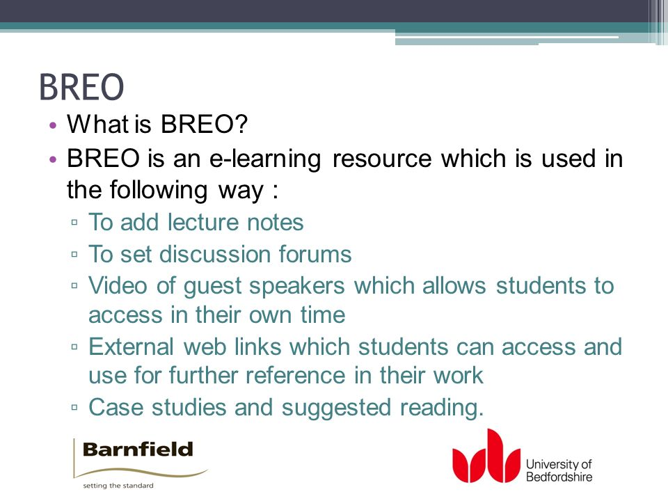 BREO What is BREO? BREO is an e-learning resource which is used in the following way : To add lecture notes To set discussion forums Video of guest sp