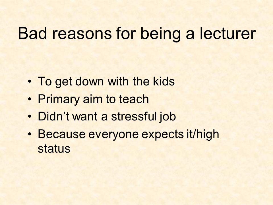 Bad reasons for being a lecturer To get down with the kids Primary aim to teach Didnt want a stressful job Because everyone expects it/high status