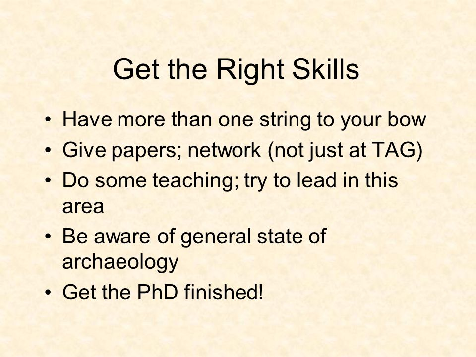 Get the Right Skills Have more than one string to your bow Give papers; network (not just at TAG) Do some teaching; try to lead in this area Be aware of general state of archaeology Get the PhD finished!