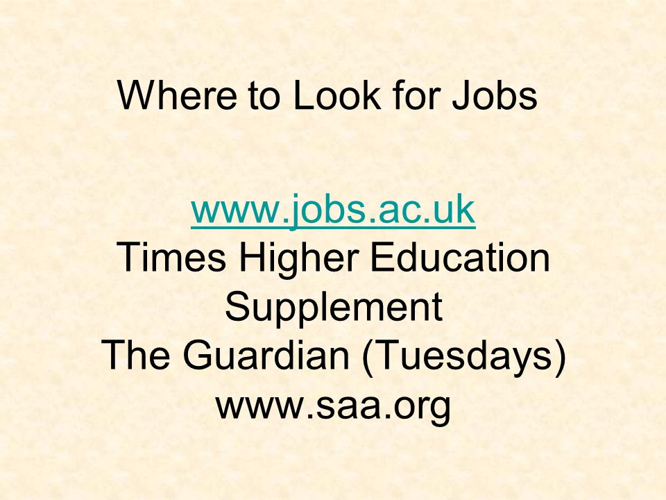 www.jobs.ac.uk www.jobs.ac.uk Times Higher Education Supplement The Guardian (Tuesdays) www.saa.org Where to Look for Jobs