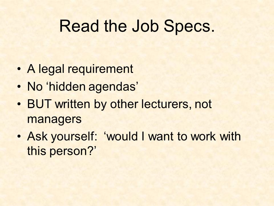 Read the Job Specs. A legal requirement No hidden agendas BUT written by other lecturers, not managers Ask yourself: would I want to work with this pe
