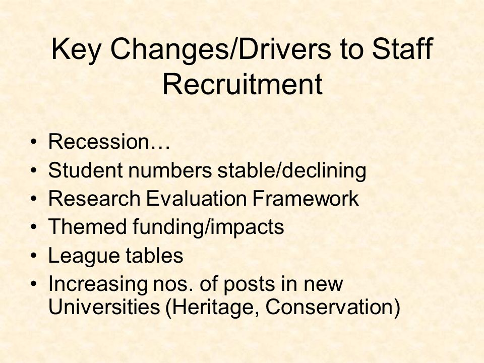 Key Changes/Drivers to Staff Recruitment Recession… Student numbers stable/declining Research Evaluation Framework Themed funding/impacts League tables Increasing nos.