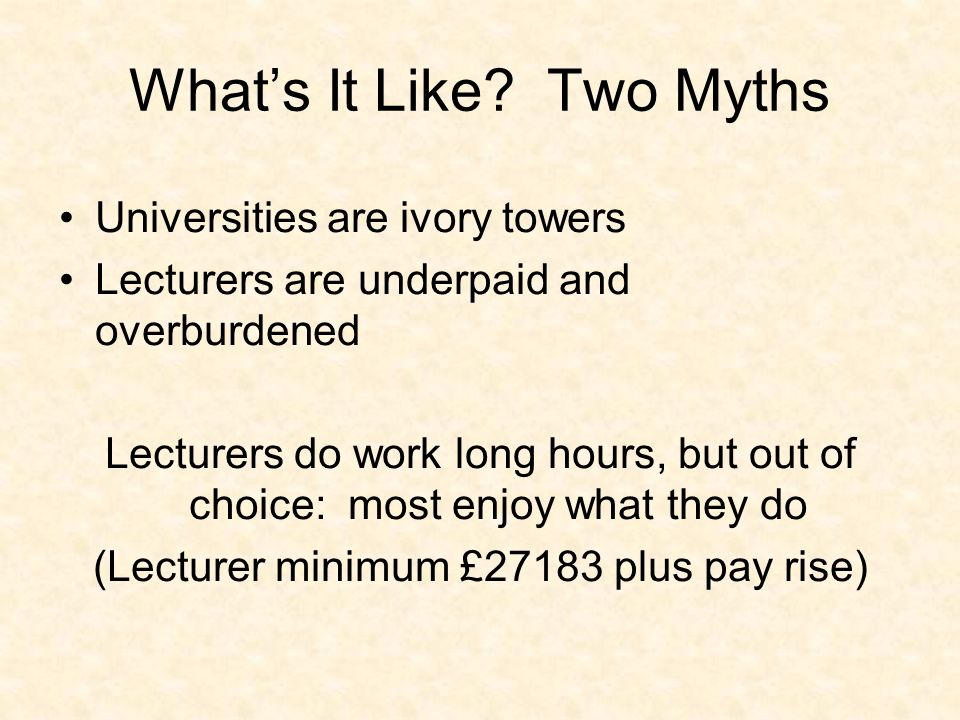 Whats It Like? Two Myths Universities are ivory towers Lecturers are underpaid and overburdened Lecturers do work long hours, but out of choice: most