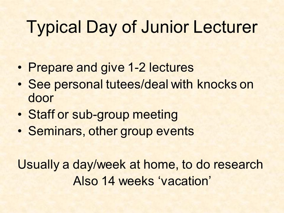 Typical Day of Junior Lecturer Prepare and give 1-2 lectures See personal tutees/deal with knocks on door Staff or sub-group meeting Seminars, other group events Usually a day/week at home, to do research Also 14 weeks vacation