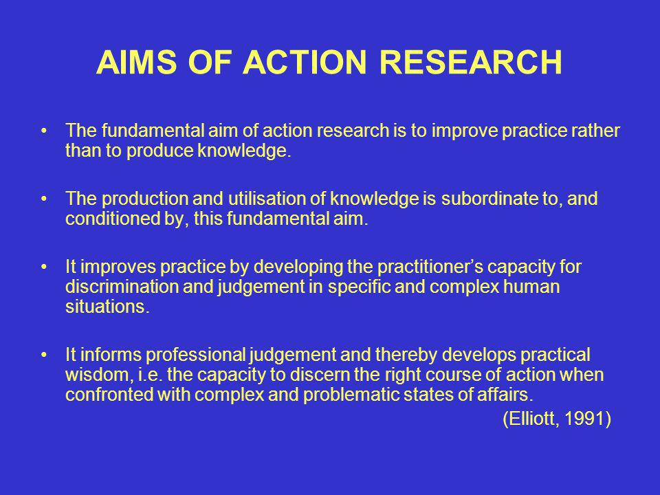 AIMS OF ACTION RESEARCH The fundamental aim of action research is to improve practice rather than to produce knowledge.