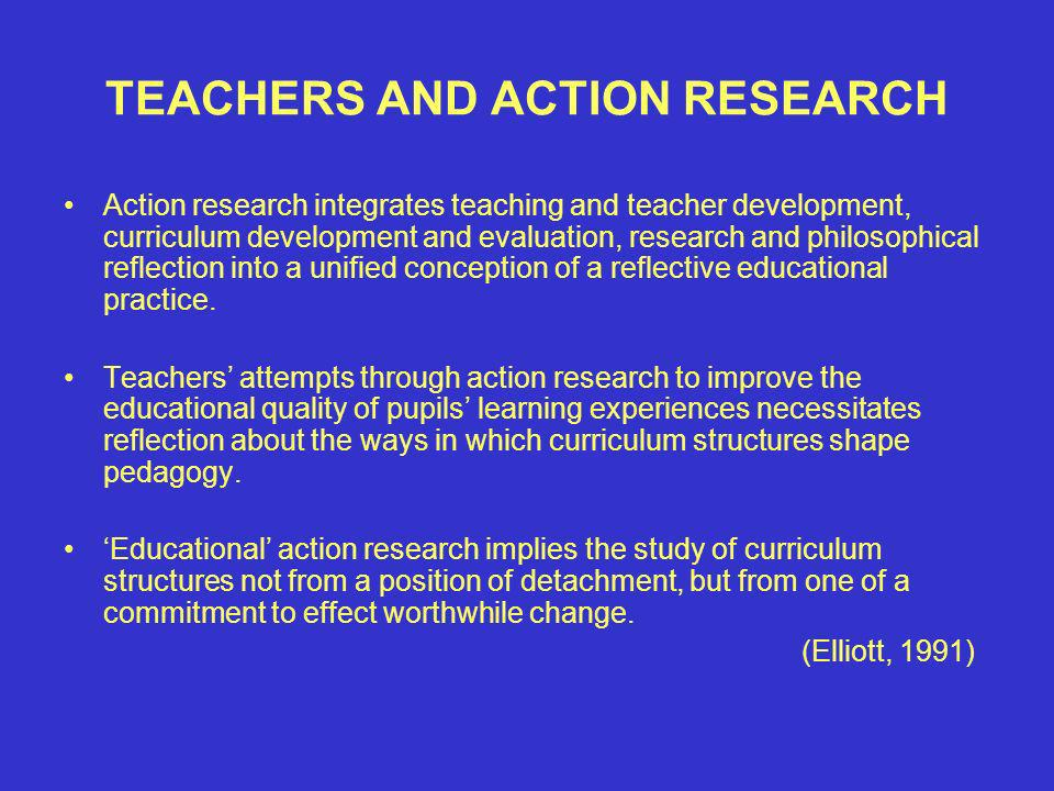 TEACHERS AND ACTION RESEARCH Action research integrates teaching and teacher development, curriculum development and evaluation, research and philosophical reflection into a unified conception of a reflective educational practice.