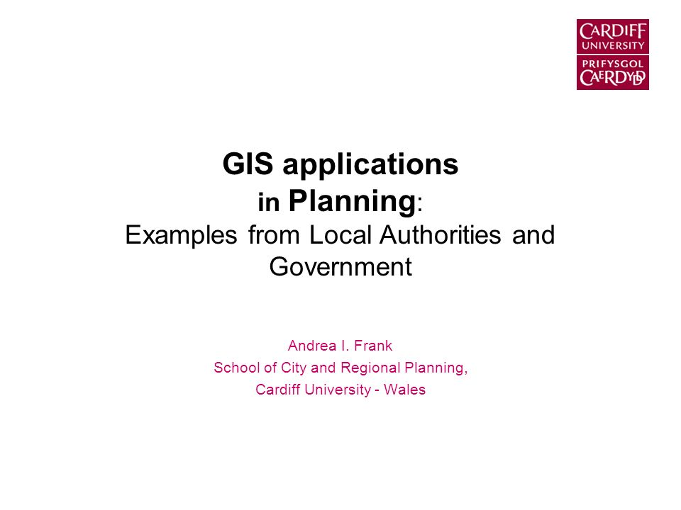 GIS applications in Planning : Examples from Local Authorities and Government Andrea I. Frank School of City and Regional Planning, Cardiff University